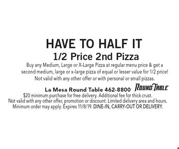 Have To Half It. 1/2 Price 2nd Pizza Buy any Medium, Large or X-Large Pizza at regular menu price & get a second medium, large or x-large pizza of equal or lesser value for 1/2 price!Not valid with any other offer or with personal or small pizzas.. $20 minimum purchase for free delivery. Additional fee for thick crust. Not valid with any other offer, promotion or discount. Limited delivery area and hours. Minimum order may apply. Expires 11/8/19. Dine-in, carry-out or delivery.