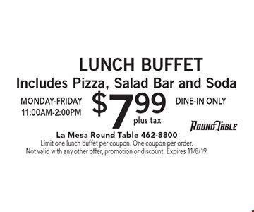 Lunch Buffet. $7.99 plus tax Includes Pizza, Salad Bar and Soda Monday-Friday 11:00am-2:00pm Dine-in only. Limit one lunch buffet per coupon. One coupon per order. Not valid with any other offer, promotion or discount. Expires 11/8/19.