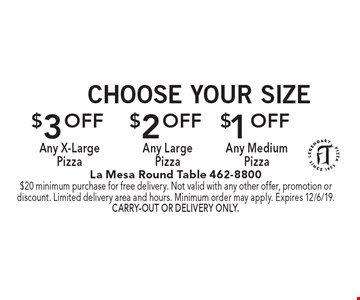 Choose Your Size $1 Off Any Medium Pizza. $2 Off Any Large Pizza. $3 Off Any X-Large Pizza. $20 minimum purchase for free delivery. Not valid with any other offer, promotion or discount. Limited delivery area and hours. Minimum order may apply. Expires 12/6/19. Carry-out or delivery only.