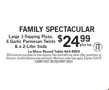 Family Spectacular $24.99 plus tax Large 1-Topping Pizza, 6 Garlic Parmesan Twists & a 2-Liter Soda. $20 minimum purchase for free delivery. Not valid with any other offer, promotion or discount. Limited delivery area and hours. Minimum order may apply. Expires 12/6/19. Carry-out or delivery only.