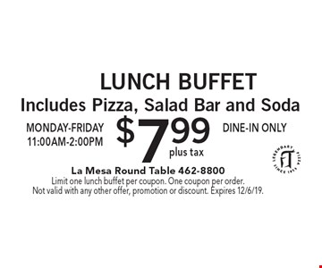 Lunch Buffet $7.99 plus tax. Includes Pizza, Salad Bar and Soda. Monday-Friday 11:00am-2:00pm. Dine-in only. Limit one lunch buffet per coupon. One coupon per order. Not valid with any other offer, promotion or discount. Expires 12/6/19.