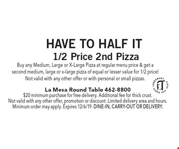 Have To Half It. 1/2 Price 2nd Pizza. Buy any Medium, Large or X-Large Pizza at regular menu price & get a second medium, large or x-large pizza of equal or lesser value for 1/2 price! Not valid with any other offer or with personal or small pizzas. $20 minimum purchase for free delivery. Additional fee for thick crust. Not valid with any other offer, promotion or discount. Limited delivery area and hours. Minimum order may apply. Expires 12/6/19. Dine-in, carry-out or delivery.