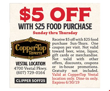 $5 Off with $25 food purchase sunday thru thursday. Receive $5 off with $25 food purchase Sun-Thurs. One coupon per visit. Not valid toward beer, wine, liquor, gift cards or merchandise. Not valid with other offers, discounts, coupons or in-house promotions. Gratuity not included. Valid at CopperTop Vestal location only. Dine-in only. Expires06/30/19