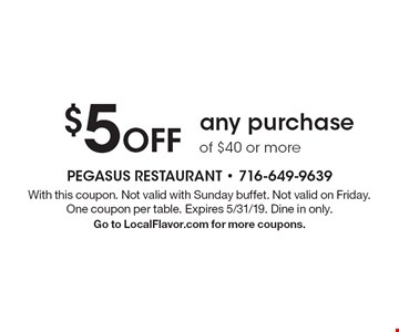 $5 Off any purchase of $40 or more. With this coupon. Not valid with Sunday buffet. Not valid on Friday. One coupon per table. Expires 5/31/19. Dine in only. Go to LocalFlavor.com for more coupons.