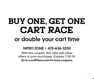 BUY ONE, GET ONE CART RACE or double your cart time. With this coupon. Not valid with other offers or prior purchases. Expires 7-19-19. Go to LocalFlavor.com for more coupons.