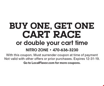 BUY ONE, GET ONE CART RACE or double your cart time. With this coupon. Must surrender coupon at time of payment Not valid with other offers or prior purchases. Expires 12-31-19. Go to LocalFlavor.com for more coupons.