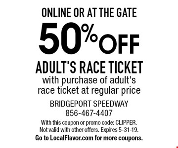 Online Or At The Gate. 50% off adult's race ticket with purchase of adult's race ticket at regular price. With this coupon or promo code: CLIPPER. Not valid with other offers. Expires 5-31-19. Go to LocalFlavor.com for more coupons.