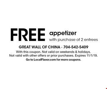 FREE appetizer with purchase of 2 entrees. With this coupon. Not valid on weekends & holidays. Not valid with other offers or prior purchases. Expires 11/1/19. Go to LocalFlavor.com for more coupons.