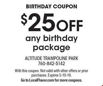 BIRTHDAY COUPON. $25 OFF any birthday package. With this coupon. Not valid with other offers or prior purchases. Expires 5-10-19. Go to LocalFlavor.com for more coupons.