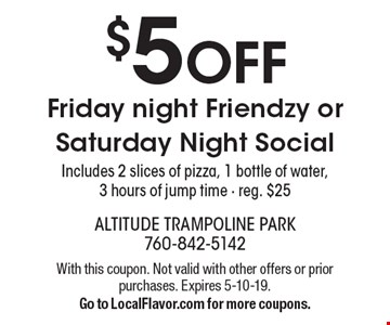 $5 OFF Friday night Friendzy or Saturday Night Social. Includes 2 slices of pizza, 1 bottle of water, 3 hours of jump time - reg. $25. With this coupon. Not valid with other offers or prior purchases. Expires 5-10-19. Go to LocalFlavor.com for more coupons.