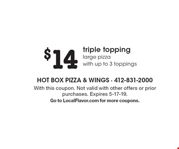 $14 triple topping large pizza with up to 3 toppings. With this coupon. Not valid with other offers or prior purchases. Expires 5-17-19. Go to LocalFlavor.com for more coupons.