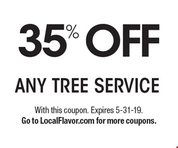 35% OFF ANY TREE SERVICE. With this coupon. Expires 5-31-19.Go to LocalFlavor.com for more coupons.