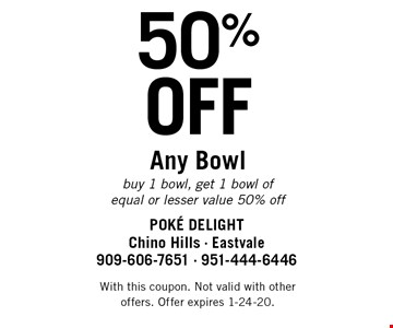 50% OFF Any Bowl. Buy 1 bowl, get 1 bowl of equal or lesser value 50% off. With this coupon. Not valid with other offers. Offer expires 1-24-20.