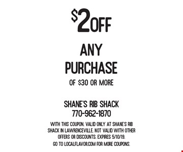 $2 off any purchase of $30 or more. With this coupon. Valid only at Shane's Rib Shack in Lawrenceville. Not valid with other offers or discounts. Expires 5/10/19. Go to LocalFlavor.com for more coupons.