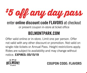 $5 off any day pass. Enter online discount code FLAVOR5 at checkout or present coupon in-store at ticket office. Offer valid online or in-store. Limit one per person. Offer not valid with any other discount or promotion. Not valid on single ride tickets or Annual Pass. Height restrictions apply. Rides are subject to availability and may change without notice. EXPIRES: 05/15/19. Coupon Code: FLAVOR5.
