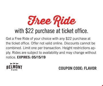 Free ride with $22 purchase at ticket office. Get a Free Ride of your choice with any $22 purchase at the ticket office. Offer not valid online. Discounts cannot be combined. Limit one per transaction. Height restrictions apply. Rides are subject to availability and may change without notice. EXPIRES: 05/15/19. Coupon Code: FLAVOR.