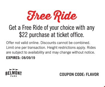 Free ride. Get a Free Ride of your choice with any $22 purchase at the ticket office. Offer not valid online. Discounts cannot be combined. Limit one per transaction. Height restrictions apply. Rides are subject to availability and may change without notice. Coupon Code: FLAVOR.