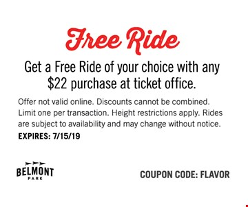 Free ride. Get a Free Ride of your choice with any $22 purchase at the ticket office. Offer not valid online. Discounts cannot be combined. Limit one per transaction. Height restrictions apply. Rides are subject to availability and may change without notice. EXPIRES: 8/9/19. Coupon Code: FLAVOR.