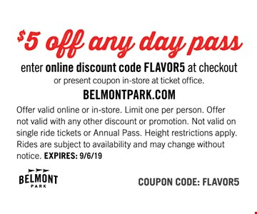 $5 off any day pass. Enter online discount code FLAVOR5 at checkout or present coupon in-store at ticket office. Offer valid online or in-store. Limit one per person. Offer not valid with any other discount or promotion. Not valid on single ride tickets or Annual Pass. Height restrictions apply. Rides are subject to availability and may change without notice. Coupon Code: FLAVOR5.