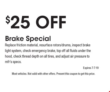 $25 Off Brake SpecialReplace friction material, resurface rotors/drums, inspect brake light system, check emergency brake, top off all fluids under the hood, check thread depth on all tires, and adjust air pressure to mfr's specs.. Most vehicles. Not valid with other offers. Present this coupon to get this price. Expires 7-7-19.