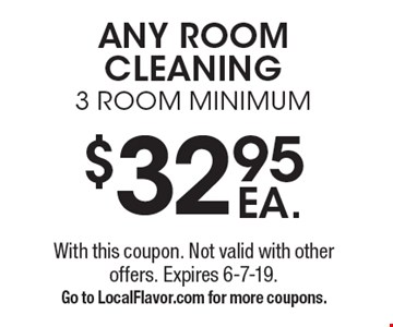 $32.95 EA. ANY ROOM CLEANING 3 ROOM MINIMUM. With this coupon. Not valid with other offers. Expires 6-7-19. Go to LocalFlavor.com for more coupons.