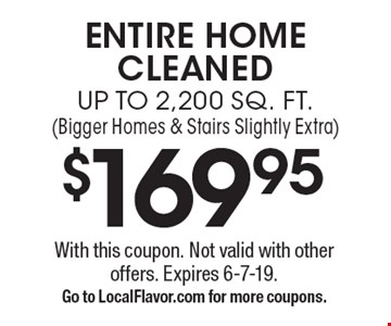 $169.95 ENTIRE HOME CLEANED UP TO 2,200 SQ. FT. (Bigger Homes & Stairs Slightly Extra). With this coupon. Not valid with other offers. Expires 6-7-19.Go to LocalFlavor.com for more coupons.
