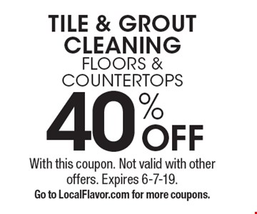 40% OFF TILE & GROUT CLEANING FLOORS & COUNTERTOPS. With this coupon. Not valid with other offers. Expires 6-7-19. Go to LocalFlavor.com for more coupons.