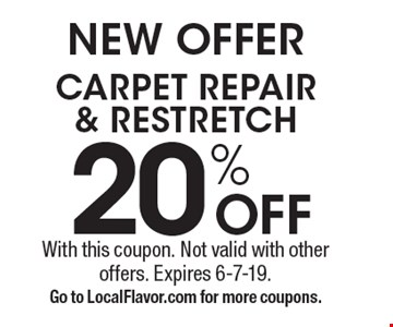 NEW OFFER 20% OFF CARPET REPAIR & RESTRETCH. With this coupon. Not valid with other offers. Expires 6-7-19. Go to LocalFlavor.com for more coupons.