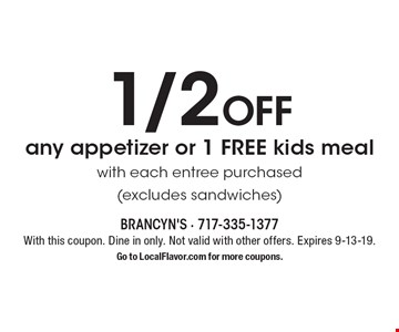 1/2 off any appetizer or 1 FREE kids meal with each entree purchased (excludes sandwiches). With this coupon. Dine in only. Not valid with other offers. Expires 9-13-19. Go to LocalFlavor.com for more coupons.