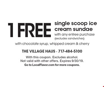 1 FREE single scoop ice cream sundae with any entree purchase(excludes sandwiches) with chocolate syrup, whipped cream & cherry. With this coupon. Excludes alcohol.Not valid with other offers. Expires 9/30/19.Go to LocalFlavor.com for more coupons.