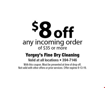 $8 off any incoming order of $35 or more. With this coupon. Must be presented at time of drop off.Not valid with other offers or prior services. Offer expires 9-13-19.