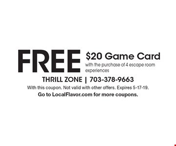 FREE $20 Game Card with the purchase of 4 escape room experiences. With this coupon. Not valid with other offers. Expires 5-17-19. Go to LocalFlavor.com for more coupons.