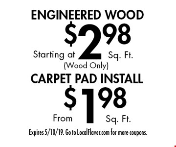 ENGINEERED WOOD Starting a $2.98 t Sq. Ft. (Wood Only). CARPET PAD INSTALL From $1.98 Sq. Ft. Expires 5/10/19. Go to LocalFlavor.com for more coupons.