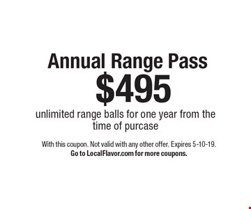 $495 Annual Range Pass unlimited range balls for one year from thetime of purcase. With this coupon. Not valid with any other offer. Expires 5-10-19.Go to LocalFlavor.com for more coupons.