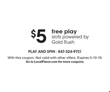 $5free play slots powered by Gold Rush . With this coupon. Not valid with other offers. Expires 5-10-19.Go to LocalFlavor.com for more coupons.