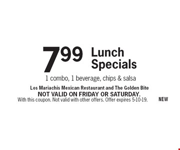 7.99 Lunch Specials. 1 combo, 1 beverage, chips & salsa. With this coupon. Not valid with other offers. Offer expires 5-10-19. Not valid on Friday or Saturday.