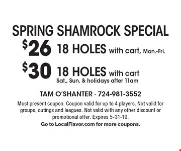 Spring Shamrock Special. $26 18 HOLES with cart, Mon.-Fri. $30 18 HOLES with cart Sat., Sun. & holidays after 11am. Must present coupon. Coupon valid for up to 4 players. Not valid for groups, outings and leagues. Not valid with any other discount or promotional offer. Expires 5-31-19. Go to LocalFlavor.com for more coupons.