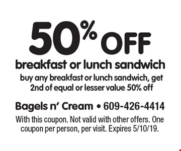 50% off breakfast or lunch sandwich buy any breakfast or lunch sandwich, get 2nd of equal or lesser value 50% off. With this coupon. Not valid with other offers. One coupon per person, per visit. Expires 5/10/19.