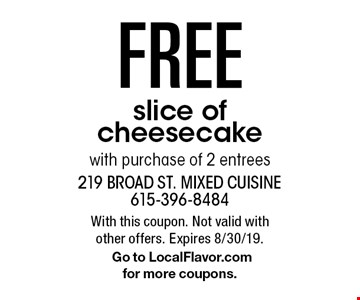 Free slice of cheesecake with purchase of 2 entrees. With this coupon. Not valid with other offers. Expires 8/30/19.Go to LocalFlavor.com for more coupons.