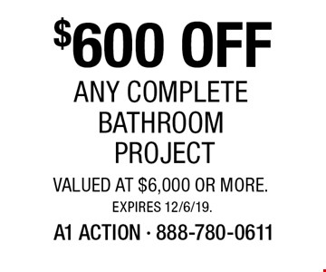 $600 OFF Any Complete Bathroom Project valued at $6,000 or more.. Expires 12/6/19.