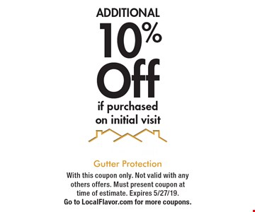 ADDITIONAL 10%Off if purchased on initial visit. With this coupon only. Not valid with any others offers. Must present coupon at time of estimate. Expires 5/27/19. Go to LocalFlavor.com for more coupons.