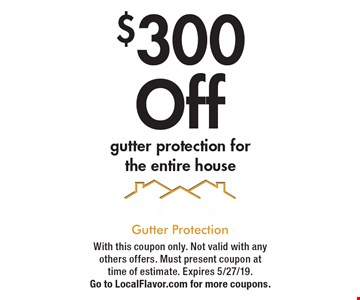 $300 Off gutter protection for the entire house. With this coupon only. Not valid with any others offers. Must present coupon at time of estimate. Expires 5/27/19. Go to LocalFlavor.com for more coupons.