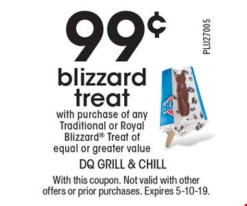99¢ blizzard treat with purchase of any Traditional or Royal Blizzard® Treat of equal or greater value. With this coupon. Not valid with other offers or prior purchases. Expires 5-10-19.