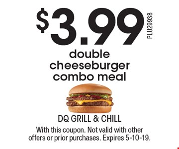 $3.99 double cheeseburger combo meal. With this coupon. Not valid with other offers or prior purchases. Expires 5-10-19.
