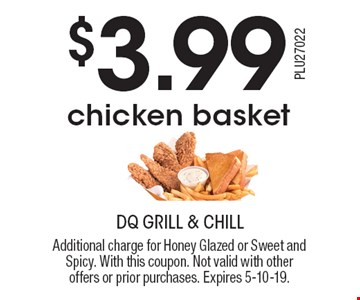 $3.99 chicken basket. Additional charge for Honey Glazed or Sweet and Spicy. With this coupon. Not valid with other offers or prior purchases. Expires 5-10-19.