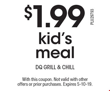 $1.99 kid's meal. With this coupon. Not valid with other offers or prior purchases. Expires 5-10-19.