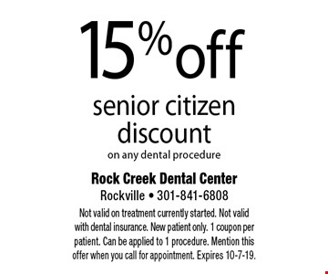 15% off senior citizen discount on any dental procedure. Not valid on treatment currently started. Not valid with dental insurance. New patient only. 1 coupon per patient. Can be applied to 1 procedure. Mention this offer when you call for appointment. Expires 10-7-19.