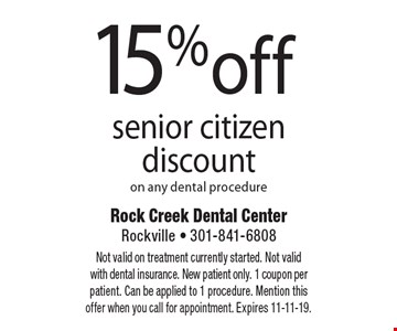 15% off senior citizen discount on any dental procedure. Not valid on treatment currently started. Not valid with dental insurance. New patient only. 1 coupon per patient. Can be applied to 1 procedure. Mention this offer when you call for appointment. Expires 11-11-19.