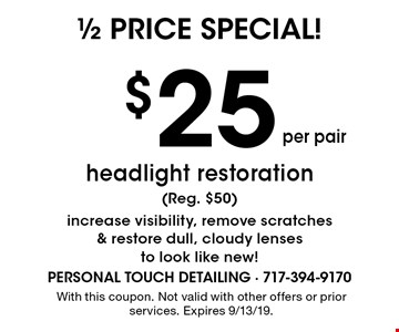 1/2 price special! $25 per pair headlight restoration (Reg. $50) increase visibility, remove scratches & restore dull, cloudy lenses to look like new!. With this coupon. Not valid with other offers or prior services. Expires 9/13/19.