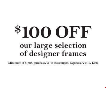 $100 OFF our large selection of designer frames. Minimum of $1,000 purchase. With this coupon. Expires 5/24/19.  DES